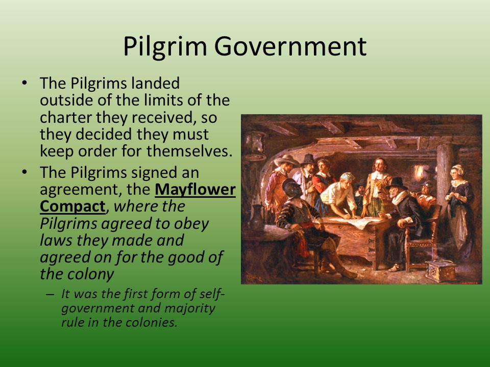 Pilgrim Government The Pilgrims landed outside of the limits of the charter they received, so they decided they must keep order for themselves.