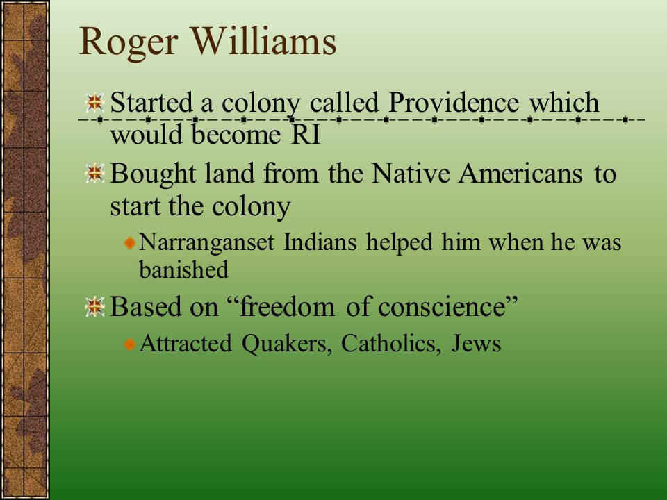 Roger Williams Started a colony called Providence which would become RI. Bought land from the Native Americans to start the colony.