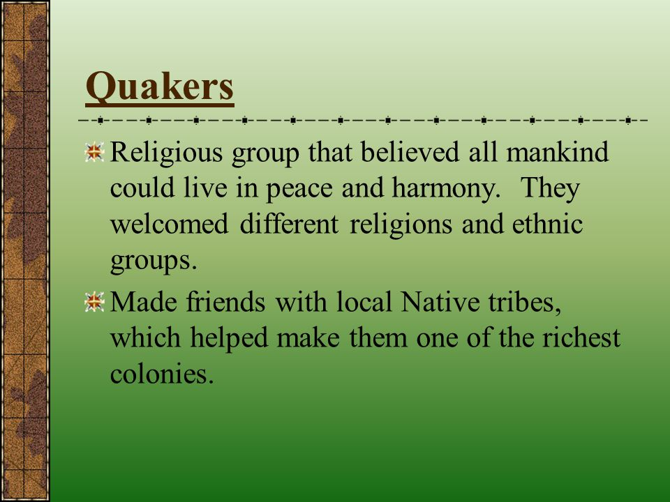 Quakers Religious group that believed all mankind could live in peace and harmony. They welcomed different religions and ethnic groups.