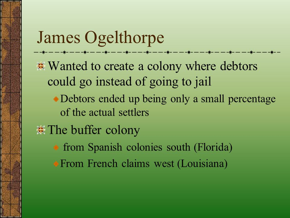 James Ogelthorpe Wanted to create a colony where debtors could go instead of going to jail.