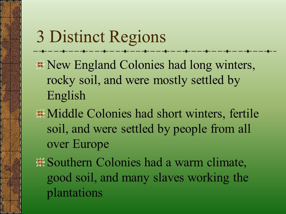 3 Distinct Regions New England Colonies had long winters, rocky soil, and were mostly settled by English.