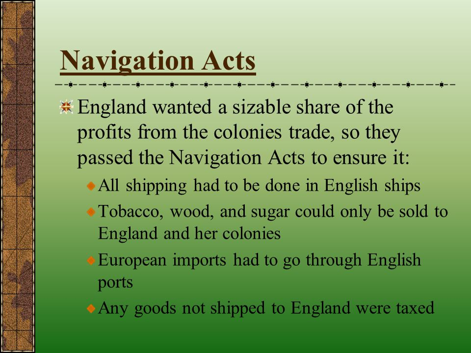 Navigation Acts England wanted a sizable share of the profits from the colonies trade, so they passed the Navigation Acts to ensure it: