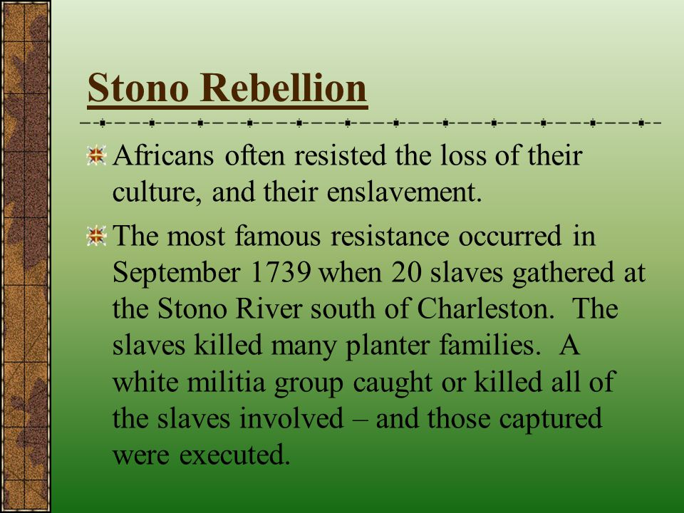 Stono Rebellion Africans often resisted the loss of their culture, and their enslavement.