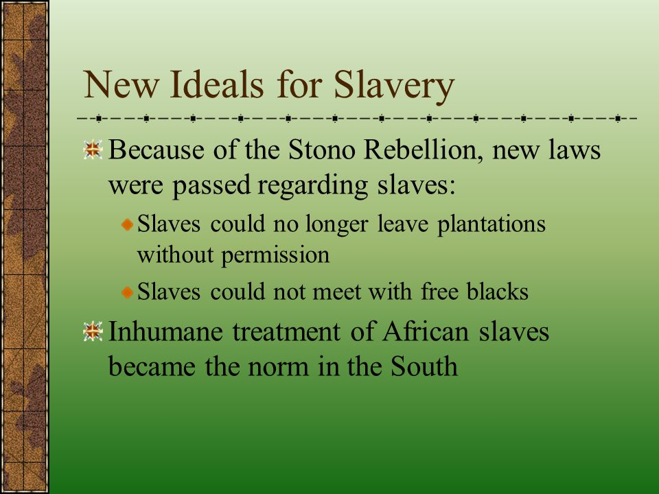 New Ideals for Slavery Because of the Stono Rebellion, new laws were passed regarding slaves: