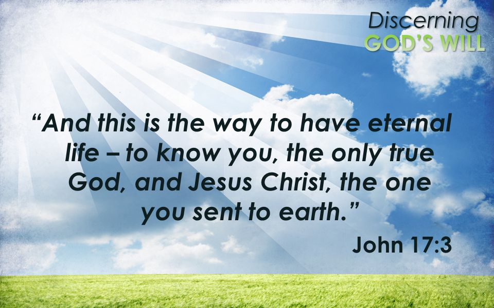 And this is the way to have eternal life – to know you, the only true God, and Jesus Christ, the one you sent to earth.