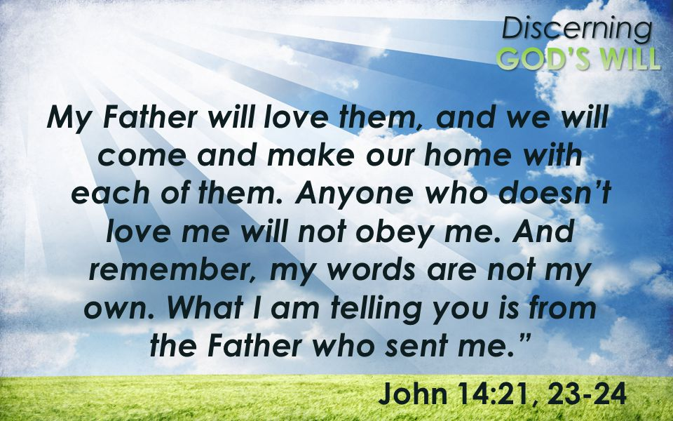 My Father will love them, and we will come and make our home with each of them. Anyone who doesn't love me will not obey me. And remember, my words are not my own. What I am telling you is from the Father who sent me.