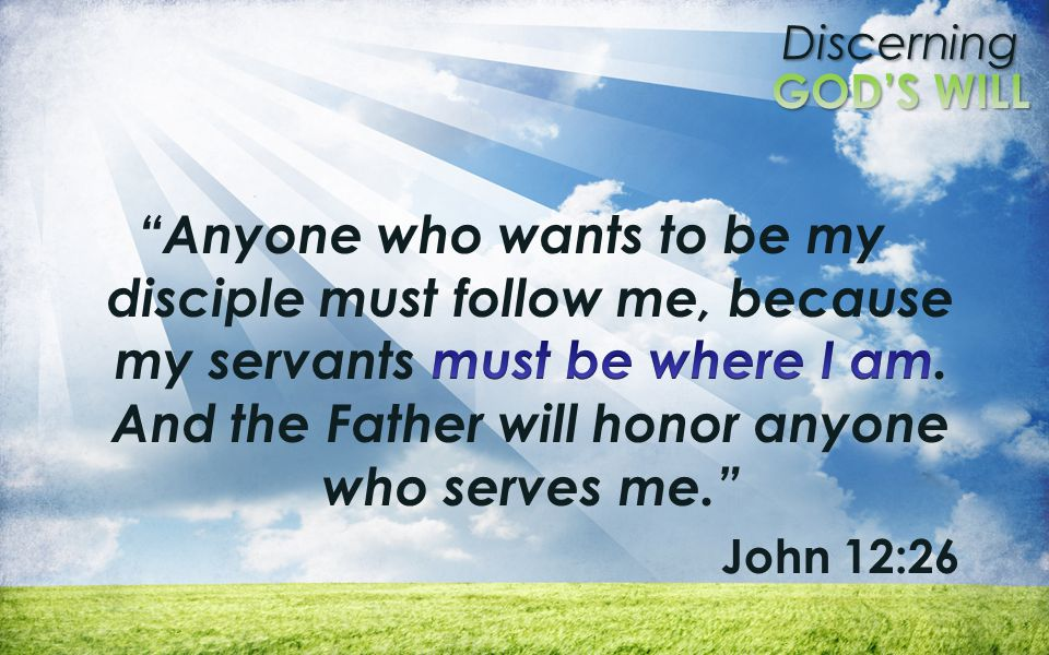 Anyone who wants to be my disciple must follow me, because my servants must be where I am. And the Father will honor anyone who serves me.