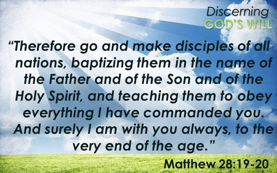 Therefore go and make disciples of all nations, baptizing them in the name of the Father and of the Son and of the Holy Spirit, and teaching them to obey everything I have commanded you. And surely I am with you always, to the very end of the age.
