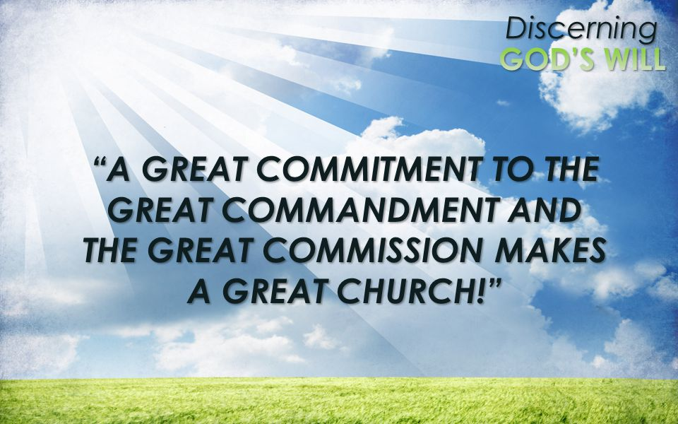 A GREAT COMMITMENT TO THE GREAT COMMANDMENT AND THE GREAT COMMISSION MAKES A GREAT CHURCH!