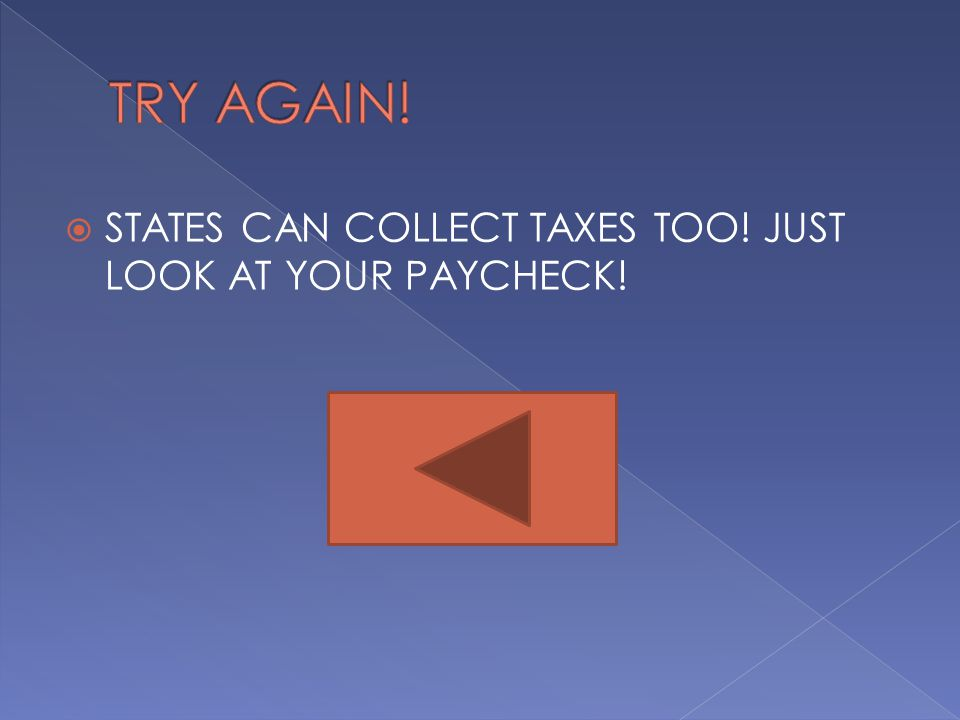 TRY AGAIN! STATES CAN COLLECT TAXES TOO! JUST LOOK AT YOUR PAYCHECK!