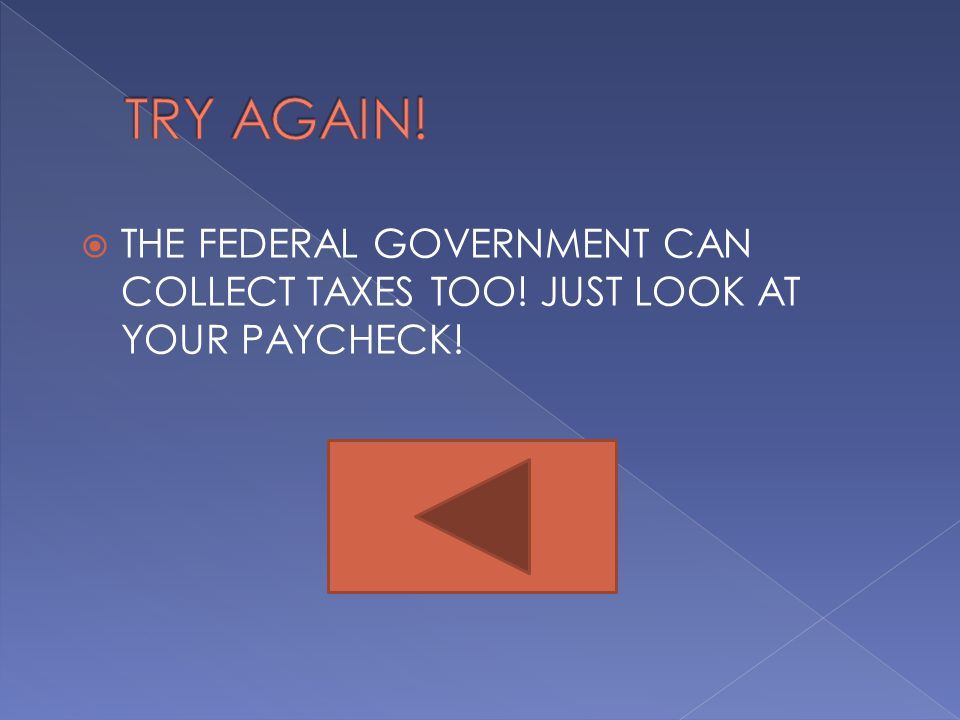 TRY AGAIN! THE FEDERAL GOVERNMENT CAN COLLECT TAXES TOO! JUST LOOK AT YOUR PAYCHECK!