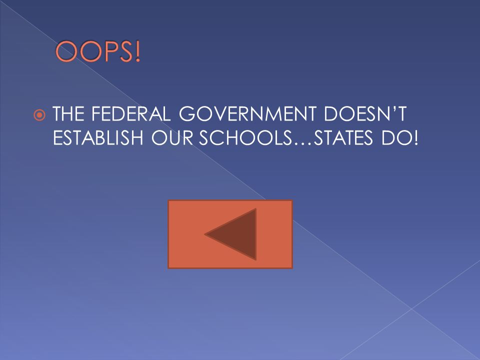 OOPS! THE FEDERAL GOVERNMENT DOESN'T ESTABLISH OUR SCHOOLS…STATES DO!