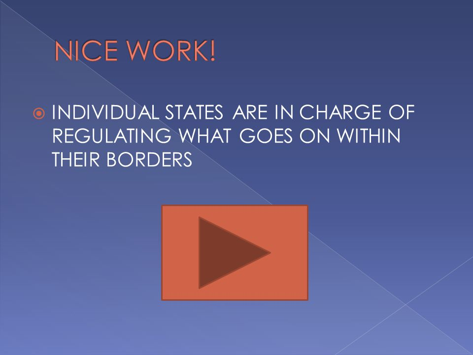 NICE WORK! INDIVIDUAL STATES ARE IN CHARGE OF REGULATING WHAT GOES ON WITHIN THEIR BORDERS