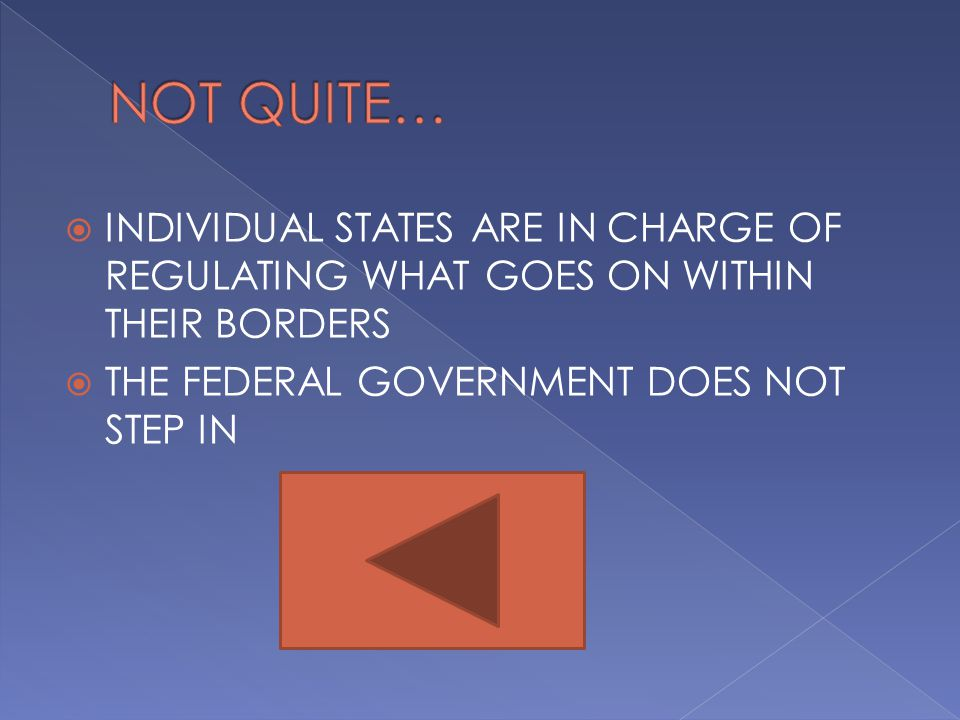 NOT QUITE… INDIVIDUAL STATES ARE IN CHARGE OF REGULATING WHAT GOES ON WITHIN THEIR BORDERS.