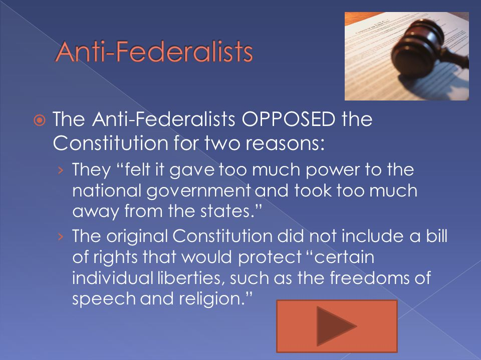 Anti-Federalists The Anti-Federalists OPPOSED the Constitution for two reasons: