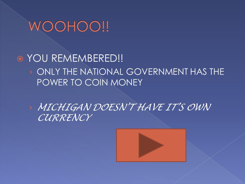 WOOHOO!. YOU REMEMBERED!. ONLY THE NATIONAL GOVERNMENT HAS THE POWER TO COIN MONEY.