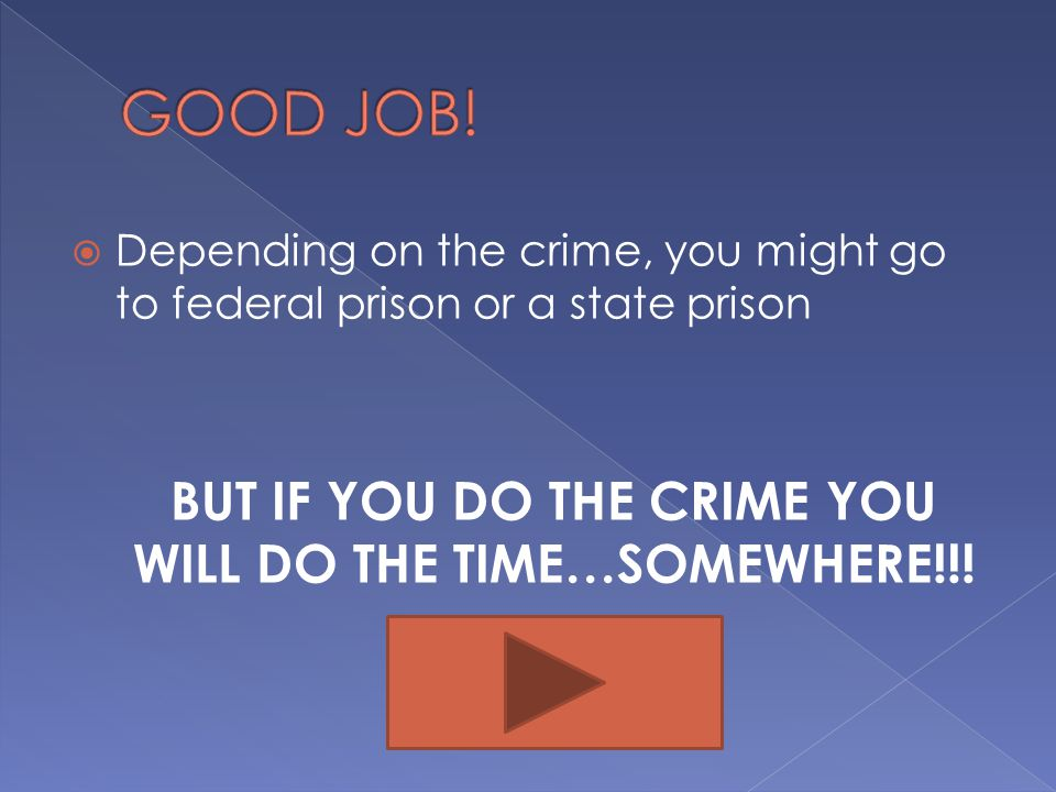 BUT IF YOU DO THE CRIME YOU WILL DO THE TIME…SOMEWHERE!!!