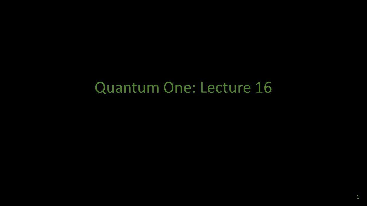 Quantum One: Lecture 16
