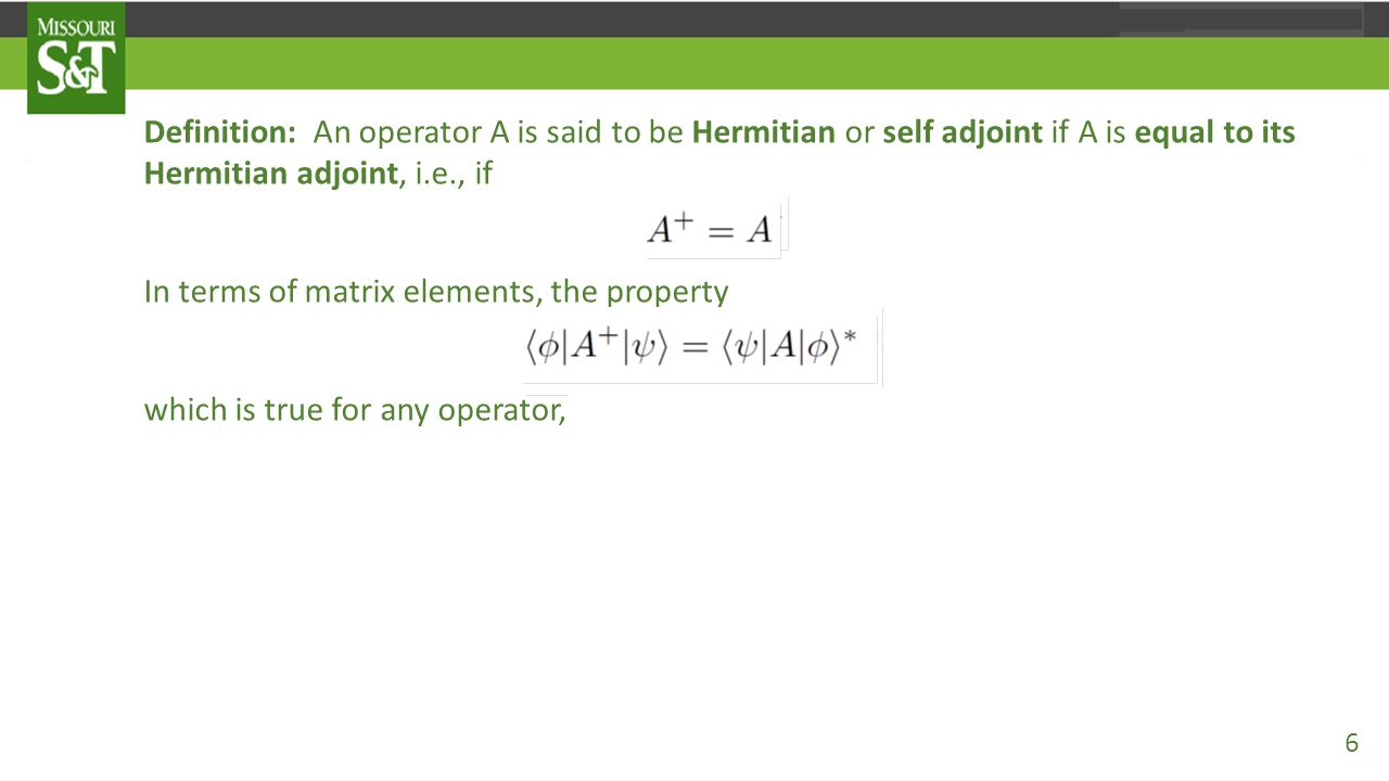 Definition: An operator A is said to be Hermitian or self adjoint if A is equal to its Hermitian adjoint, i.e., if