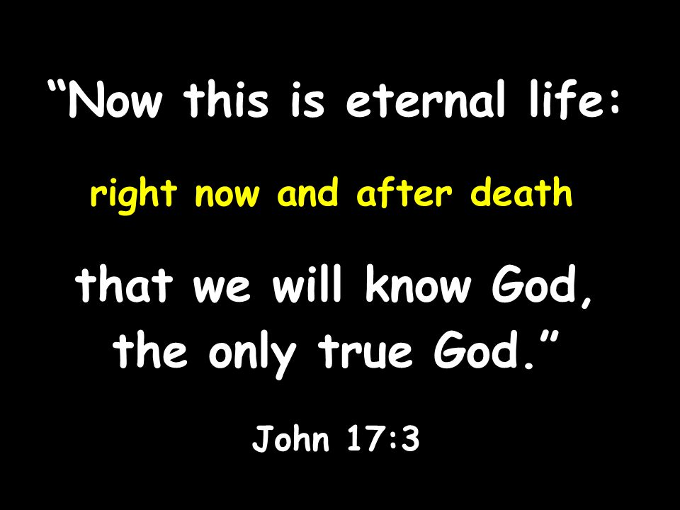Now this is eternal life: right now and after death