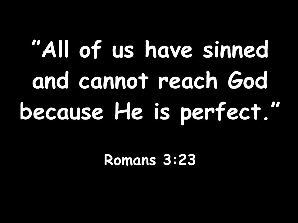All of us have sinned and cannot reach God because He is perfect.
