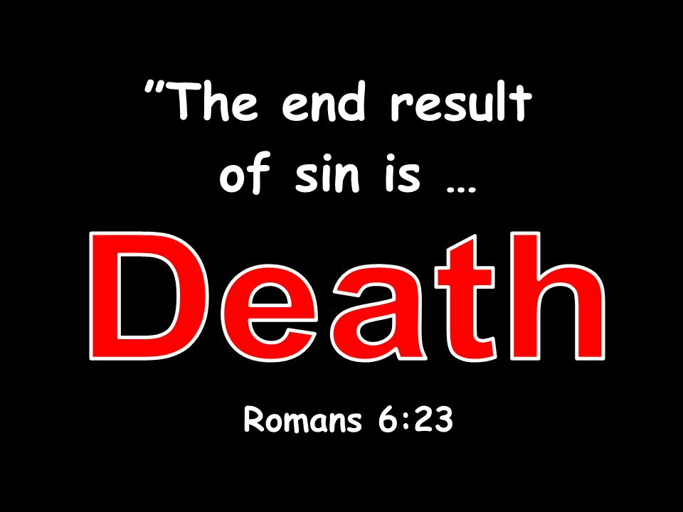 The end result of sin is … Romans 6:23 Death