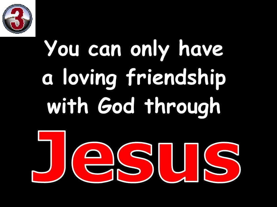 You can only have a loving friendship with God through Jesus
