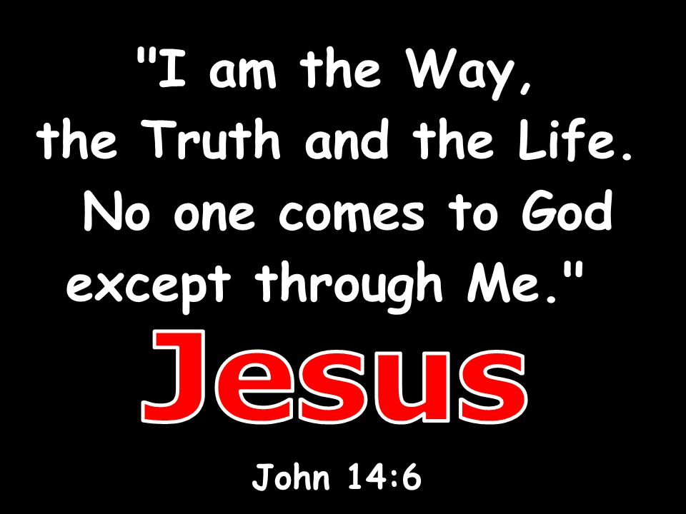 Jesus I am the Way, the Truth and the Life. No one comes to God