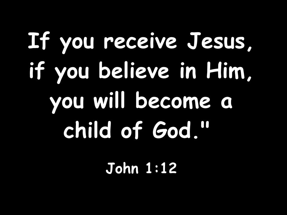 If you receive Jesus, if you believe in Him, you will become a