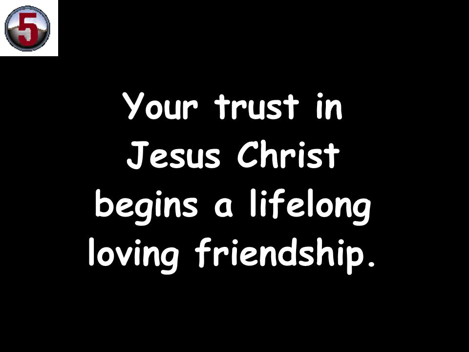Your trust in Jesus Christ begins a lifelong loving friendship.