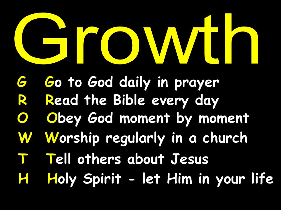 Growth G Go to God daily in prayer. R Read the Bible every day. O Obey God moment by moment.