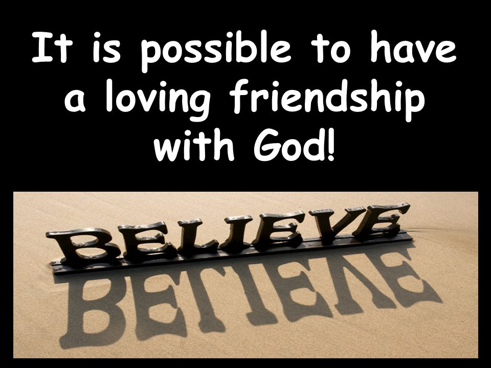 It is possible to have a loving friendship with God!