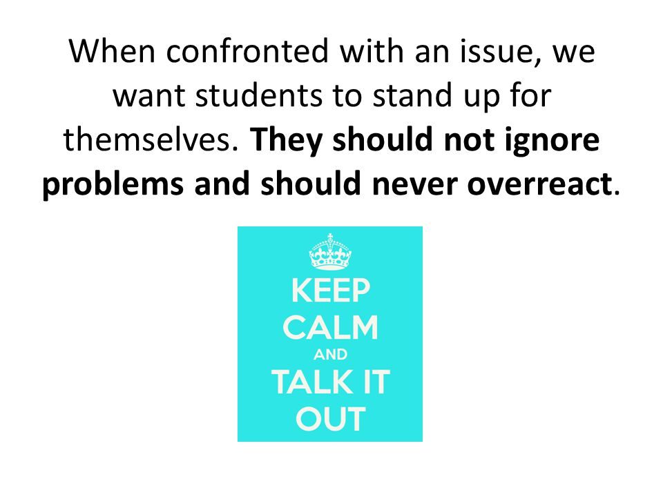 When confronted with an issue, we want students to stand up for themselves.