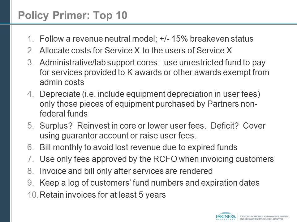 Policy Primer: Top 10 Follow a revenue neutral model; +/- 15% breakeven status. Allocate costs for Service X to the users of Service X.