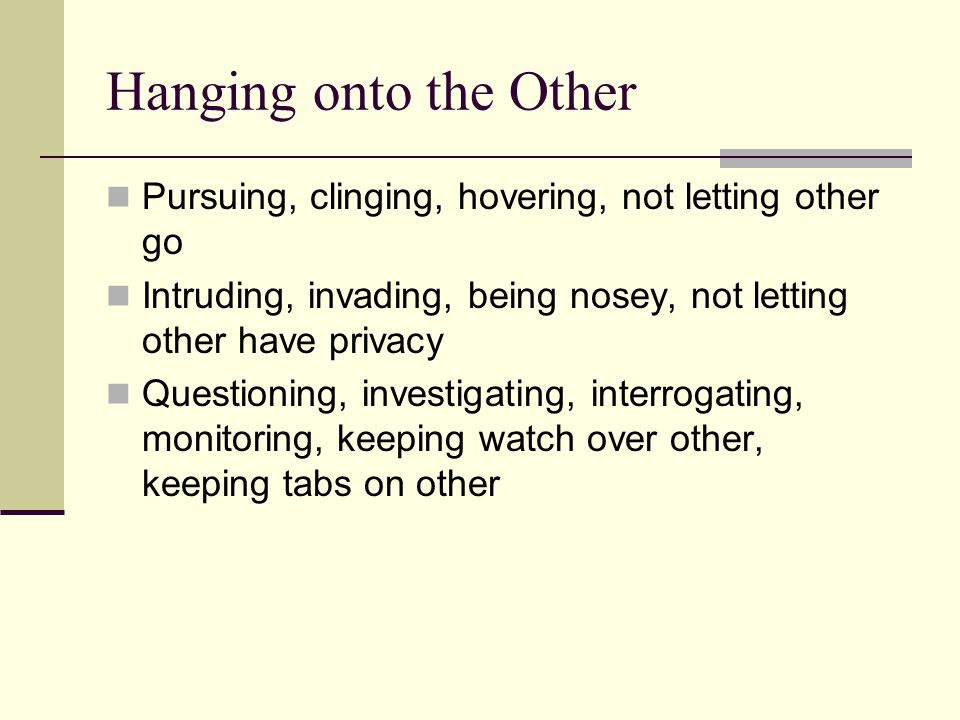 Hanging onto the Other Pursuing, clinging, hovering, not letting other go. Intruding, invading, being nosey, not letting other have privacy.