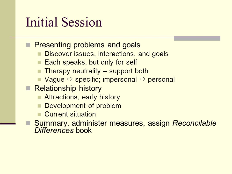 Initial Session Presenting problems and goals Relationship history