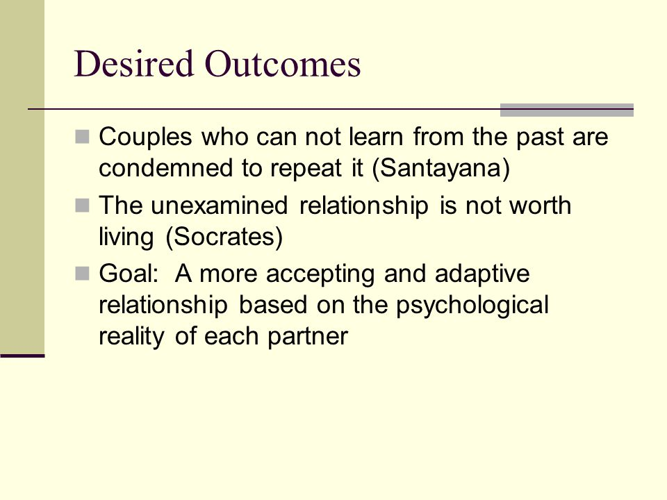 Desired Outcomes Couples who can not learn from the past are condemned to repeat it (Santayana)