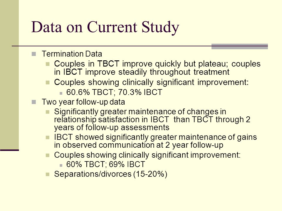 Data on Current Study Termination Data. Couples in TBCT improve quickly but plateau; couples in IBCT improve steadily throughout treatment.