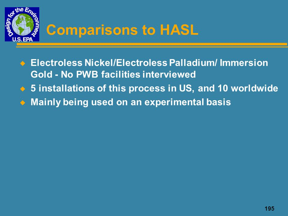 Comparisons to HASL Electroless Nickel/Electroless Palladium/ Immersion Gold - No PWB facilities interviewed.