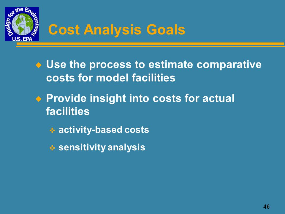 Cost Analysis Goals Use the process to estimate comparative costs for model facilities. Provide insight into costs for actual facilities.