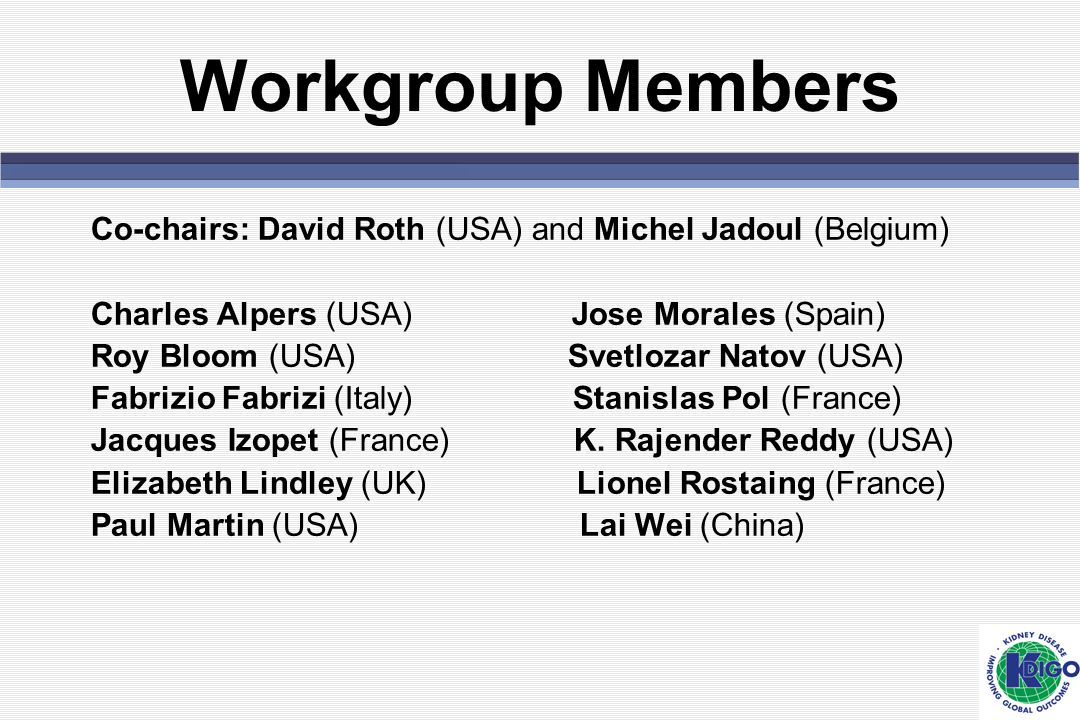 Workgroup Members Co-chairs: David Roth (USA) and Michel Jadoul (Belgium) Charles Alpers (USA) Jose Morales (Spain)