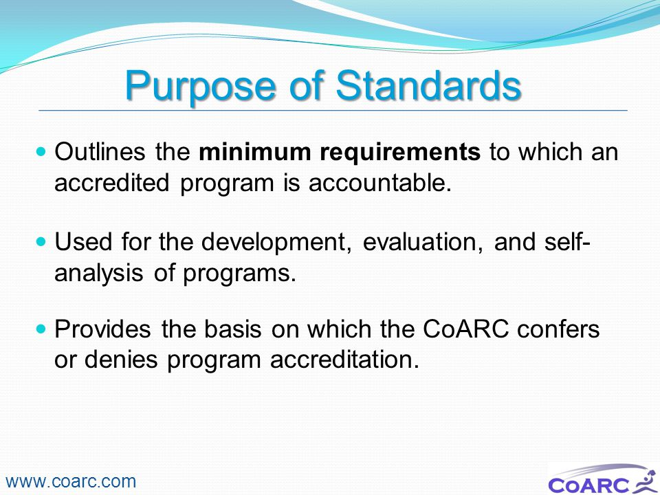 CoARC Update 11/16/2009. Purpose of Standards. Outlines the minimum requirements to which an accredited program is accountable.