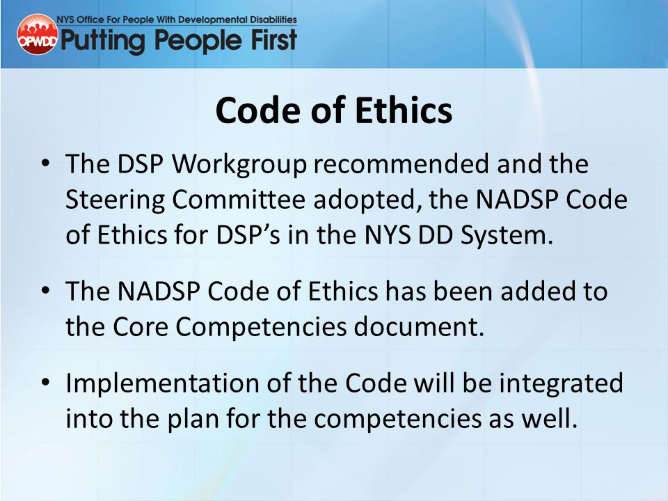 Code of Ethics The DSP Workgroup recommended and the Steering Committee adopted, the NADSP Code of Ethics for DSP's in the NYS DD System.