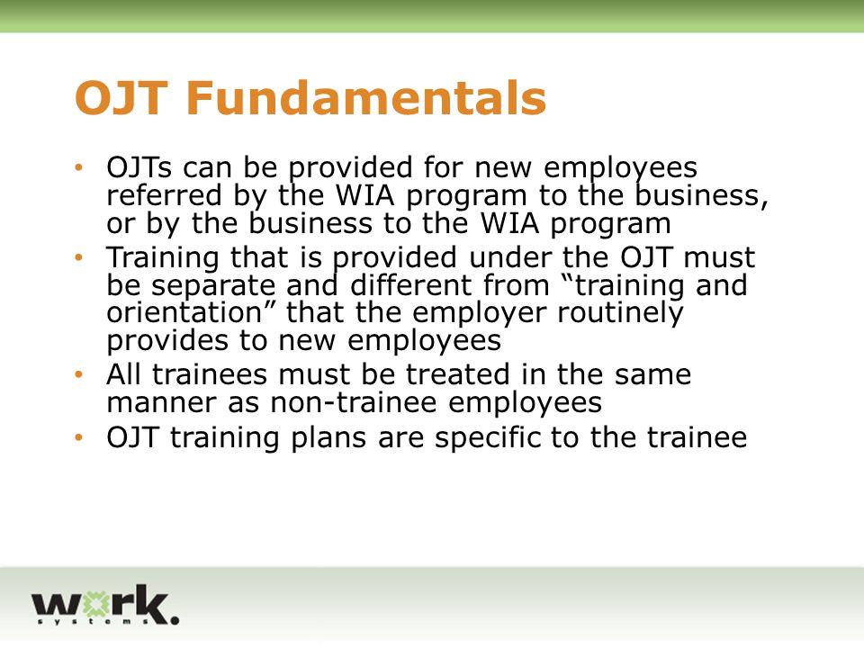 OJT Fundamentals OJTs can be provided for new employees referred by the WIA program to the business, or by the business to the WIA program.