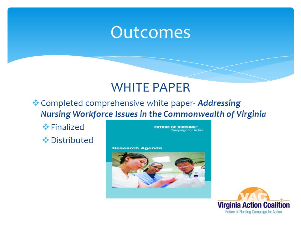 Outcomes WHITE PAPER. Completed comprehensive white paper- Addressing Nursing Workforce Issues in the Commonwealth of Virginia.