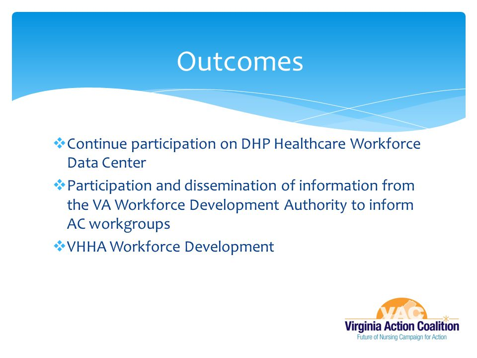 Outcomes Continue participation on DHP Healthcare Workforce Data Center.