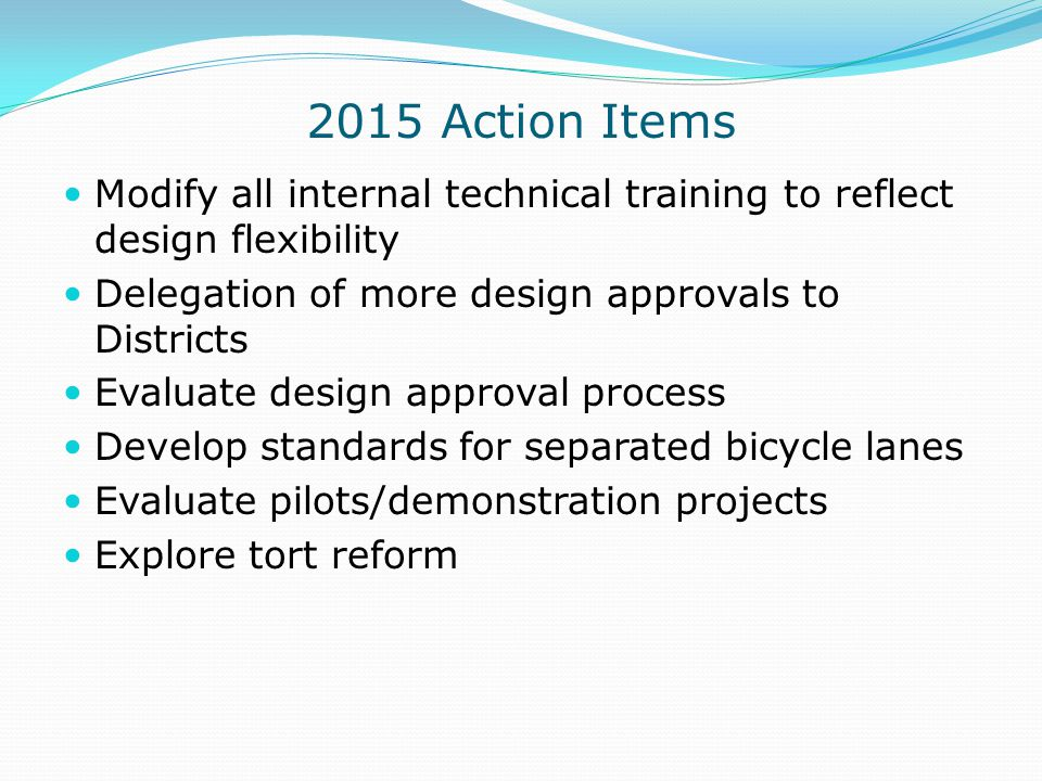 2015 Action Items Modify all internal technical training to reflect design flexibility. Delegation of more design approvals to Districts.
