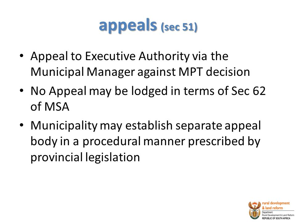appeals (sec 51) Appeal to Executive Authority via the Municipal Manager against MPT decision. No Appeal may be lodged in terms of Sec 62 of MSA.