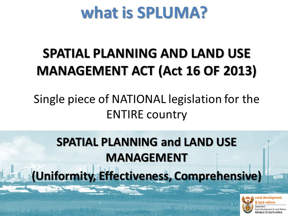 what is SPLUMA SPATIAL PLANNING AND LAND USE MANAGEMENT ACT (Act 16 OF 2013) Single piece of NATIONAL legislation for the ENTIRE country.