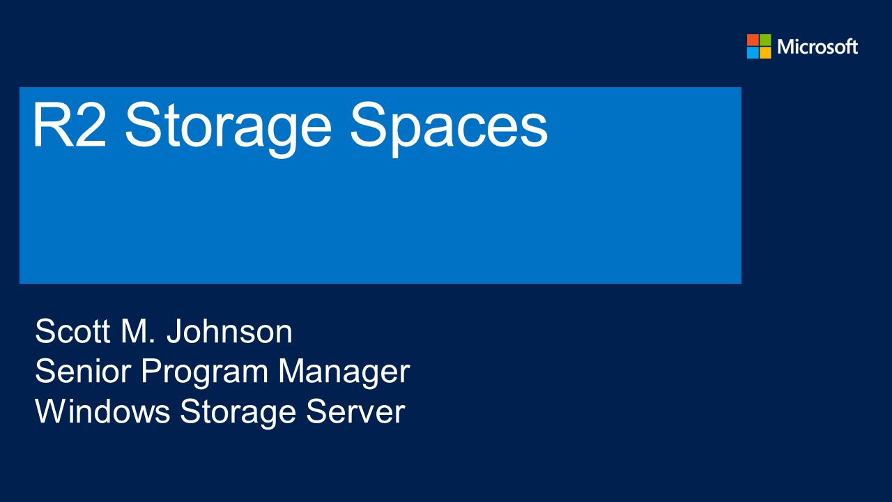 R2 Storage Spaces Scott M. Johnson Senior Program Manager Windows Storage Server